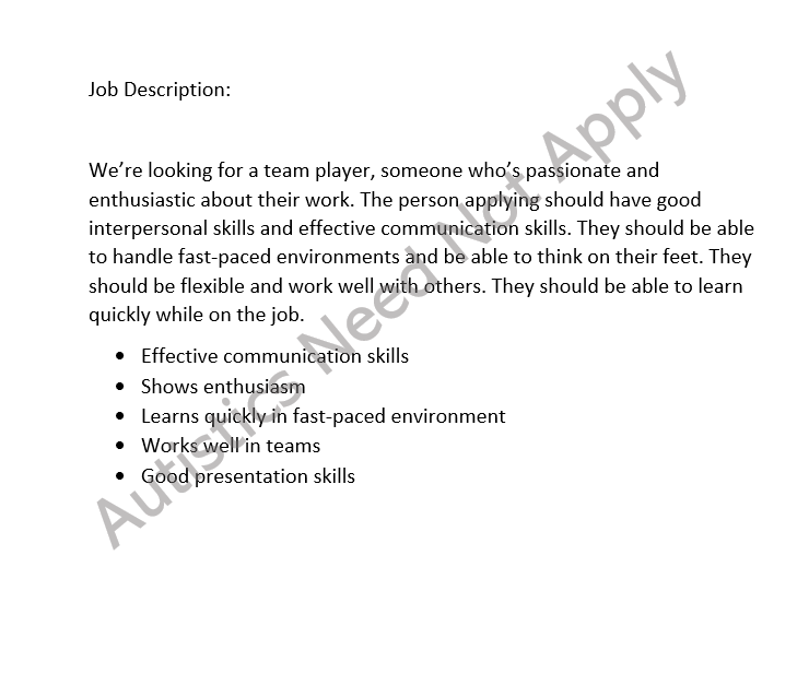 Water mark says Autistics Need Not Apply diagonally under the job description. Job description: Job Description: We're looking for a team player, someone who's passionate and enthusiastic about their work. The person applying should have good interpersonal skills and effective communication skills. They should be able to handle fast-paced environments and be able to think on their feet. They should be flexible and work well with others. They should be able to learn quickly while on the job. List: Effective communication skills, Shows enthusiasm, Learns quickly in fast-paced environment, Works well in teams, Good presentation skills