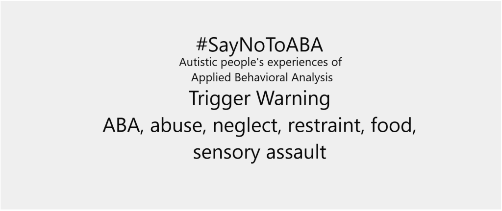#Say No To ABA. Autistic people's experiences of Applied Behavioral Analysis. Trigger Warning - ABA, abuse, neglect, restraint, food, sensory assault